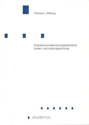 Produktionsmodernisierungsorientierte Kosten- und Leistungsrechnung von Ahlburg,  Thomas C