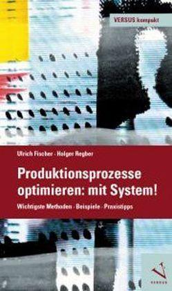 Produktionsprozesse optimieren: mit System! von Fischer,  Ulrich, Regber,  Holger
