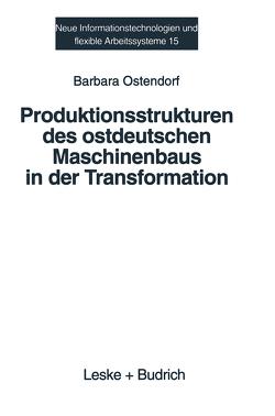 Produktionsstrukturen des ostdeutschen Maschinenbaus in der Transformation von Ostendorf,  Barbara