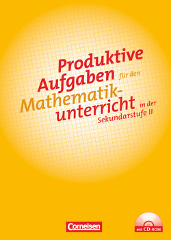 Produktive Aufgaben für den Mathematikunterricht – Sekundarstufe II / Aufgabensammlung mit CD-ROM von Herget,  Wilfried, Jahnke,  Thomas, Kröll,  Wolfgang