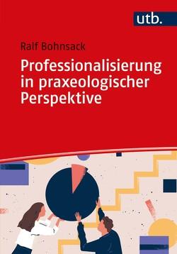 Professionalisierung in praxeologischer Perspektive von Bohnsack,  Ralf