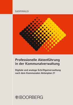 Professionelle Aktenführung in der Kommunalverwaltung von Sannwald,  Wolfgang