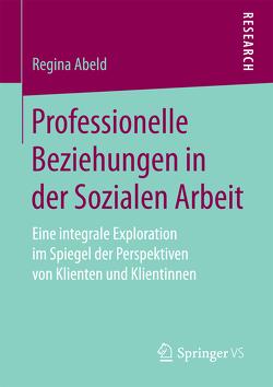 Professionelle Beziehungen in der Sozialen Arbeit von Abeld,  Regina