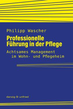Professionelle Führung in der Pflege von Wascher,  Philipp