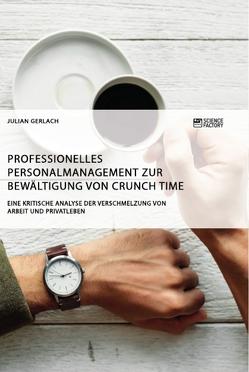 Professionelles Personalmanagement zur Bewältigung von Crunch Time. Eine kritische Analyse der Verschmelzung von Arbeit und Privatleben von Gerlach,  Julian