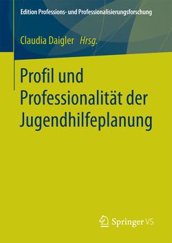 Profil und Professionalität der Jugendhilfeplanung von Daigler,  Claudia