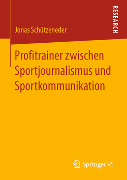 Profitrainer zwischen Sportjournalismus und Sportkommunikation von Schützeneder,  Jonas