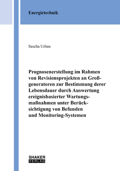 Prognosenerstellung im Rahmen von Revisionsprojekten an Großgeneratoren zur Bestimmung derer Lebensdauer durch Auswertung ereignisbasierter Wartungsmaßnahmen unter Berücksichtigung von Befunden und Monitoring-Systemen von Urban,  Sascha