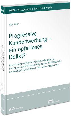 Progressive Kundenwerbung – ein opferloses Delikt? von Keller,  Anja