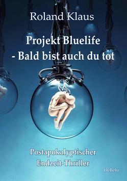 Projekt Bluelife – Bald bist auch du tot – Postapokalyptischer Endzeit-Thriller von Klaus,  Roland