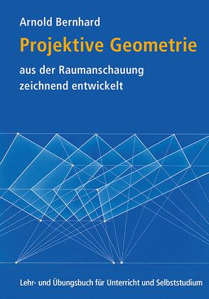 Projektive Geometrie aus der Raumanschauung zeichnend entwickelt von Bernhard,  Arnold