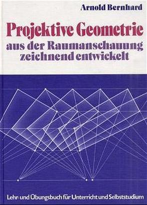 Projektive Geometrie – Aus der Raumanschauung zeichnend entwickelt von Bernhard,  Arnold