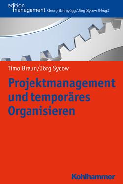 Projektmanagement und temporäres Organisieren von Braun,  Timo, Schreyoegg,  Georg, Sydow,  Jörg