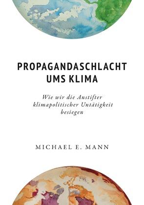 Propagandaschlacht ums Klima von Abarzúa,  Tatiana, Eppel,  Herbert, Hüttmann,  Matthias, Mann,  Michael E.