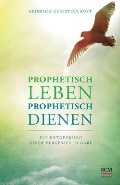 Prophetisch leben – prophetisch dienen von Rust,  Heinrich Christian