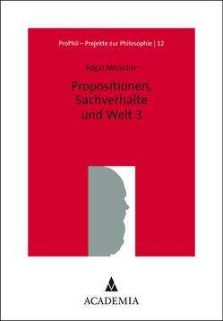 Propositionen, Sachverhalte und Welt 3 von Morscher,  Edgar
