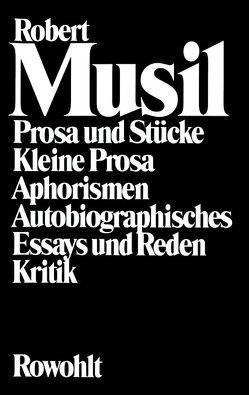 Prosa und Stücke – Kleine Prosa – Aphorismen – Autobiographisches – Essays und Reden – Kritik von Frisé,  Adolf, Musil,  Robert