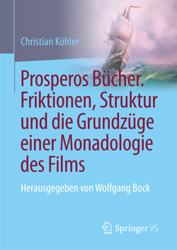 Prosperos Bücher. Friktionen, Struktur und die Grundzüge einer Monadologie des Films von Koehler,  Christian