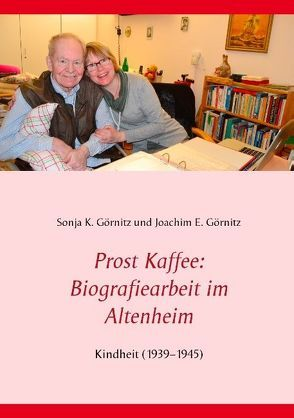 Prost Kaffee: Biografiearbeit im Altenheim von Görnitz,  Joachim E., Görnitz,  Sonja K.