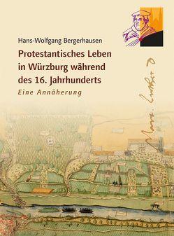 Protestantisches Leben in Würzburg während des 16. Jahrhunderts von Bergerhausen,  Hans-Wolfgang
