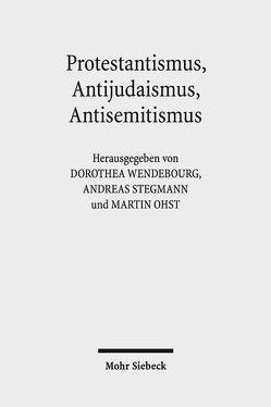 Protestantismus, Antijudaismus, Antisemitismus von Ohst,  Martin, Stegmann,  Andreas, Wendebourg,  Dorothea