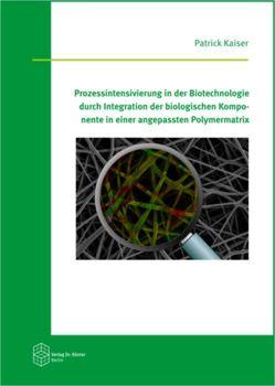 Prozessintensivierung in der Biotechnologie durch Integration der biologischen Komponente in einer angepassten Polymermatrix von Kaiser,  Patrick
