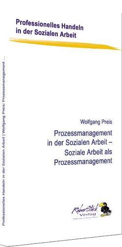 Prozessmanagement in der Sozialen Arbeit – Soziale Arbeit als Prozessmanagement von Preis,  Wolfgang