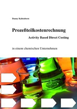Prozeßteilkostenrechung/ Activity Based Direct Costing in einem chemischen Unternehmen von Kaltenborn,  Danny