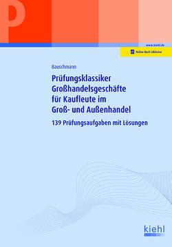 Prüfungsklassiker Großhandelsgeschäfte für Kaufleute im Groß- und Außenhandel von Bauschmann,  Erwin