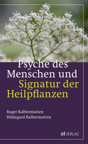 Psyche des Menschen und Signatur der Heiflplanzen von Kalbermatten,  Hildegard, Kalbermatten,  Roger