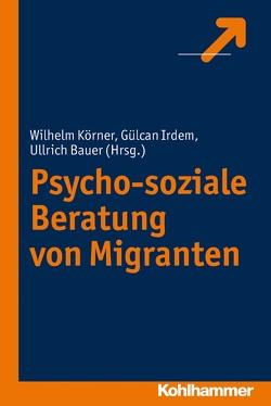 Psycho-soziale Beratung von Migranten von Bauer,  Ullrich, Irdem,  Gülcan, Körner,  Wilhelm