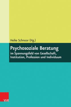 Psychosoziale Beratung im Spannungsfeld von Gesellschaft, Institution, Profession und Individuum von Schnoor,  Heike