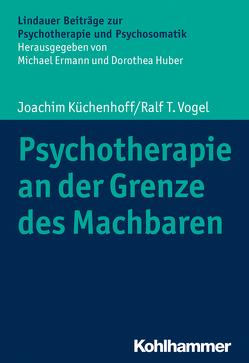 Psychotherapie an der Grenze des Machbaren von Ermann,  Michael, Huber,  Dorothea, Küchenhoff,  Joachim, Vogel,  Ralf T.