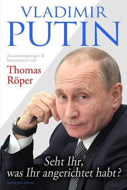 Vladimir Putin: Seht Ihr, was Ihr angerichtet habt? von Putin,  Wladimir Wladimirowitsch, Röper,  Thomas