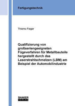 Qualifizierung von großseriengeeigneten Fügeverfahren für Metallbauteile hergestellt durch das Laserstrahlschmelzen (LBM) am Beispiel der Automobilindustrie von Fieger,  Thiemo