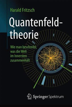 Quantenfeldtheorie ─ Wie man beschreibt, was die Welt im Innersten zusammenhält von Fritzsch,  Harald, Meyer,  Stephan