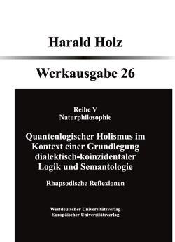 Quantenlogischer Holismus im Kontext einer Grundlegung dialektisch- koinzidentaler Logik und Semantologie von Holz,  Harald