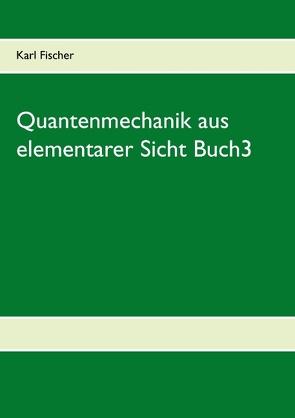Quantenmechanik aus elementarer Sicht Buch3 von Fischer,  Karl