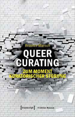 Queer Curating – Zum Moment kuratorischer Störung von Miersch,  Beatrice