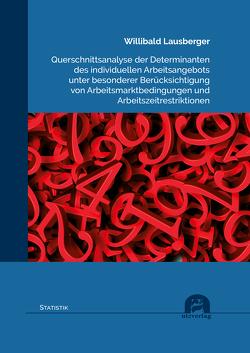 Querschnittsanalyse der Determinanten des individuellen Arbeitsangebots unter besonderer Berücksichtigung von Arbeitsmarktbedingungen und Arbeitszeitrestriktionen von Lausberger,  Willibald