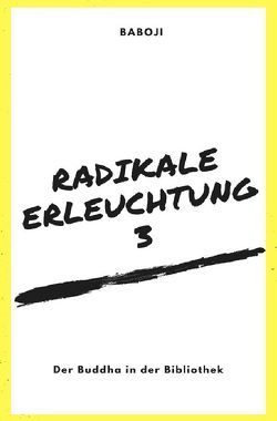 Radikale Erleuchtung / Radikale Erleuchtung 3 – Der Buddha in der Bibliothek von Advaita,  Baboji