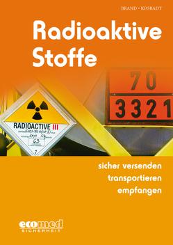 Radioaktive Stoffe sicher versenden – transportieren – empfangen von Brand,  Joachim, Kosbadt,  Oliver