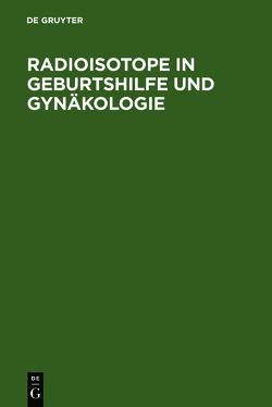 Radioisotope in Geburtshilfe und Gynäkologie von Gitsch,  Eduard, Janisch,  Herbert, Leodolter,  S, Schneider,  W. H., Spona,  J.