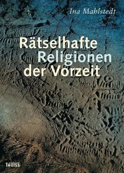 Rätselhafte Religionen der Vorzeit von Mahlstedt,  Ina