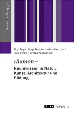 räumen – Raumwissen in Natur, Kunst, Architektur und Bildung von Boehme,  Katja, Engel,  Birgit, Kosica,  Simone, Peskoller,  Helga, Westphal,  Kristin