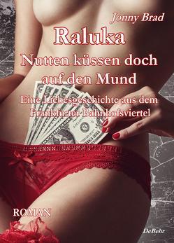 Raluka – Nutten küssen doch auf den Mund – Eine Liebesgeschichte aus dem Frankfurter Bahnhofsviertel ROMAN von Brad,  Jonny