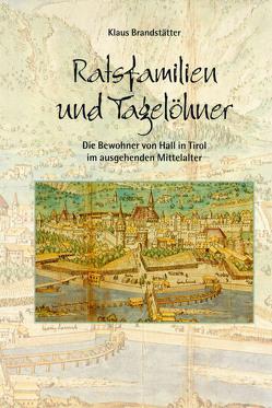 Ratsfamilien und Tagelöhner. Die Bewohner von Hall in Tirol im ausgehenden Mittelalter von Brandstätter,  Klaus