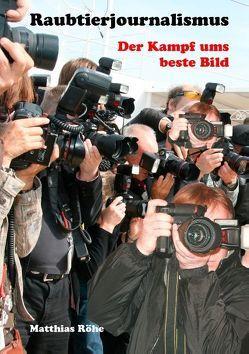 Raubtierjournalismus – der Kampf ums beste Bild von Röhe,  Matthias