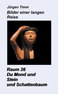 Raum 26 Du Mond und Stein und Schattenbaum von Timm,  Jürgen