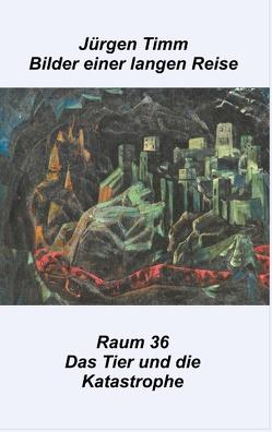 Raum 36 Das Tier und die Katastrophe von Timm,  Jürgen